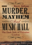 Murder Mayhem and Music Hall, Barry Anthony, Victorian London, Book, I.B.Tauris